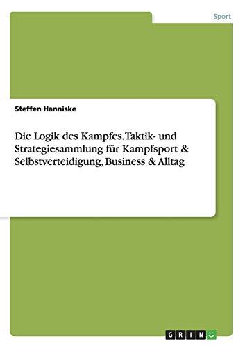 Die Logik des Kampfes. Taktik- und Strategiesammlung für Kampfsport & Selbstverteidigung, Business & Alltag
