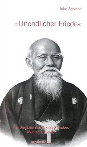 Unendlicher Friede: Die Biografie von Morihei Ueshiba, Gründer des Aikido