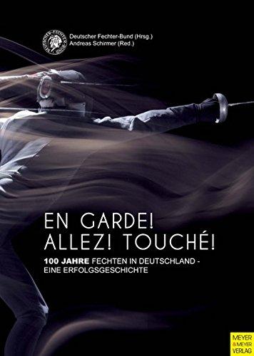 En Garde! Allez! Touché!: 100 Jahre Fechten in Deutschland - eine Erfolgsgeschichte