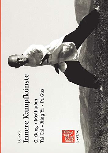 Innere Kampfkünste: Qi Gong, Meditation, Tai Chi, Xing Yi, Pa Gua