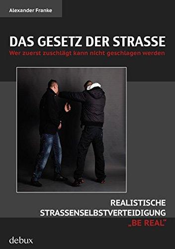 Das Gesetz der Straße: Wer zuerst zuschlägt kann nicht geschlagen werden. Realistische Straßenselbstverteidigung 'BE REAL'