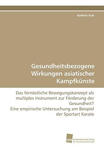 Gesundheitsbezogene Wirkungen asiatischer Kampfkünste: Das fernöstliche Bewegungskonzept als multiples Instrument zur Förderung der Gesundheit? Eine ... Untersuchung am Beispiel der Sportart Karate