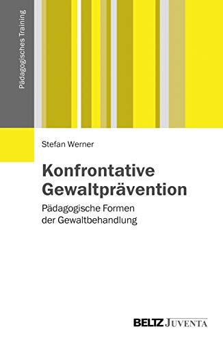 Konfrontative Gewaltprävention: Pädagogische Formen der Gewaltbehandlung (Pädagogisches Training)