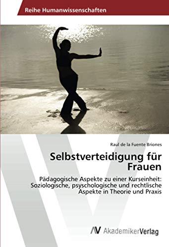 Selbstverteidigung für Frauen: Pädagogische Aspekte zu einer Kurseinheit: Soziologische, psyschologische und rechtlische Aspekte in Theorie und Praxis