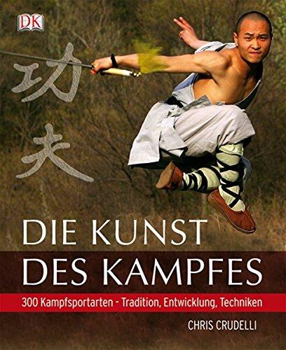 Die Kunst des Kampfes: 300 Kampfsportarten – Tradition, Entwicklung, Techniken