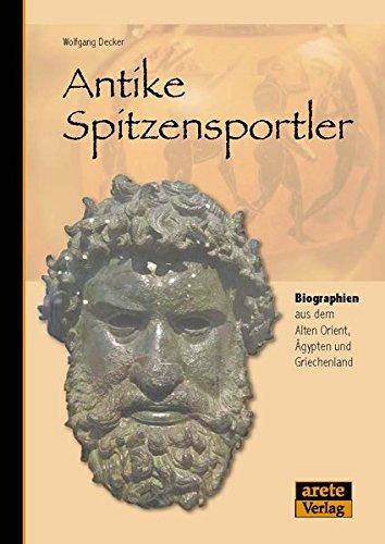 Antike Spitzensportler: Athletenbiographien aus dem Alten Orient, Ägypten und Griechenland